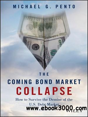 The Coming Bond Market Collapse: How to Survive the Demise of the U.S. Debt Market free download