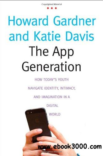 The App Generation: How Today's Youth Navigate Identity, Intimacy, and Imagination in a Digital World free download