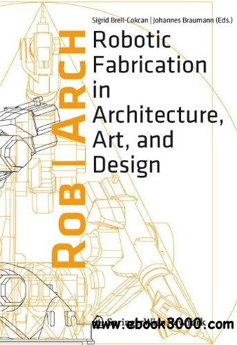 Rob Arch 2012: Robotic Fabrication in Architecture, Art and Design download dree