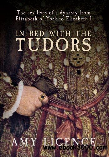 In Bed with the Tudors: The Sex Lives of a Dynasty from Elizabeth of York to Elizabeth I free download