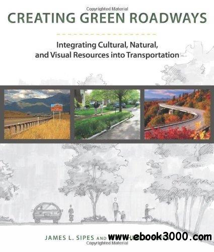 Creating Green Roads: Integrating Cultural, Natural and Visual Resources into Transportation free download