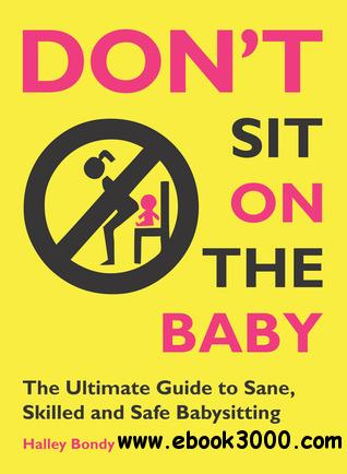Don't Sit On the Baby!: The Ultimate Guide to Sane, Skilled, and Safe Babysitting free download