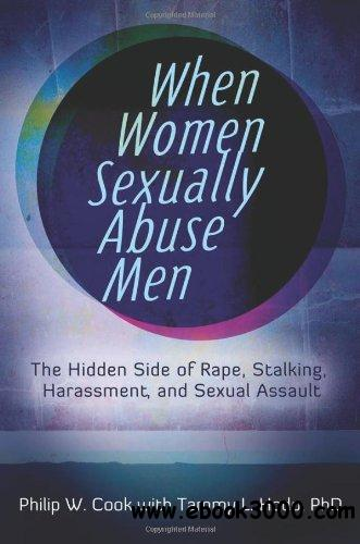 When Women Sexually Abuse Men: The Hidden Side of Rape, Stalking, Harassment, and Sexual Assault free download