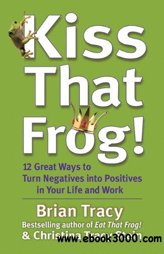 Kiss That Frog!: 12 Great Ways to Turn Negatives into Positives in Your Life and Work free download