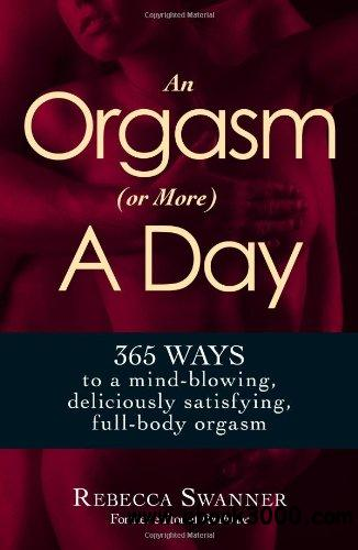 An Orgasm (or More) a Day: 365 Ways to a Mind-blowing, Deliciously Satisfying, Full-body Orgasm free download