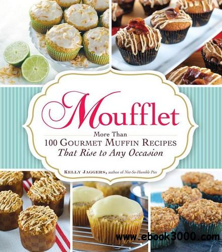Moufflet: More Than 100 Gourmet Muffin Recipes That Rise to Any Occasion free download