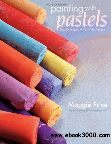 Painting with Pastels: Easy Techniques to Master the Medium free download