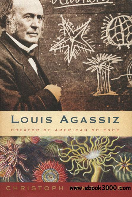 Louis Agassiz: Creator of American Science by Christoph Irmscher free download
