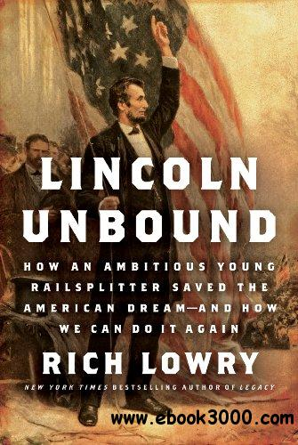 Lincoln Unbound: How an Ambitious Young Railsplitter Saved the American Dream--and How We Can Do It Again free download
