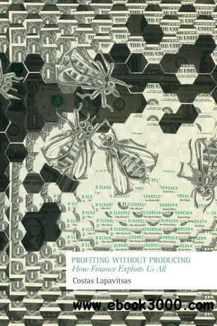 Profiting Without Producing: How Finance Exploits Us All free download