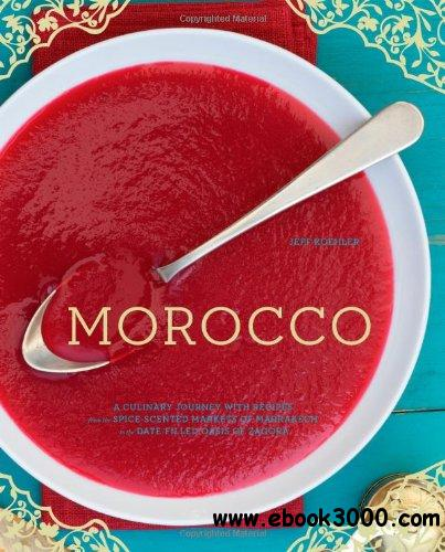 Morocco: A Culinary Journey with Recipes from the Spice-Scented Markets of Marrakech to the Date-Filled Oasis of Zagor free download