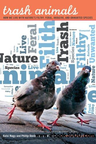Trash Animals: How We Live with Nature's Filthy, Feral, Invasive, and Unwanted Species free download