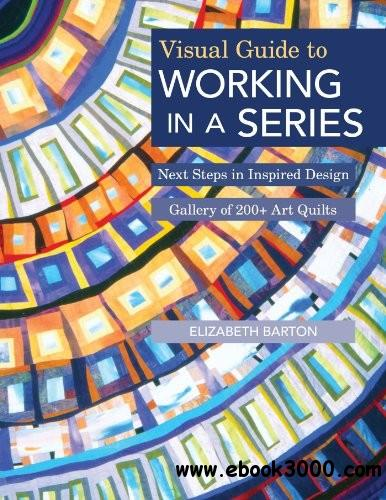 Visual Guide to Working in a Series: Next Steps in Inspired Design Gallery of 200+ Art Quilts free download