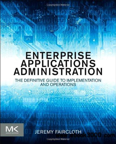 Enterprise Applications Administration: The Definitive Guide to Implementation and Operations free download