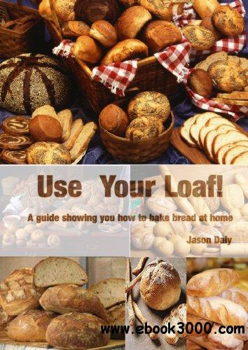 Use Your Loaf: How to Bake Bread at Home and Get Perfect Results free download