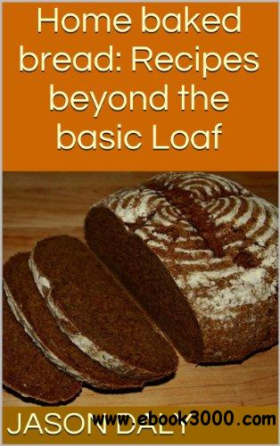 Home Baked Bread: Recipes Beyond the Basic Loaf free download
