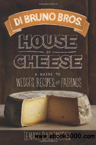 Di Bruno Bros. House of Cheese: A Guide to Wedges, Recipes, and Pairings free download