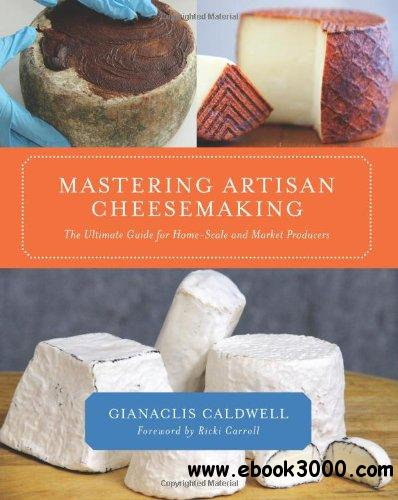 Mastering Artisan Cheesemaking: The Ultimate Guide for Home-Scale and Market Producers free download
