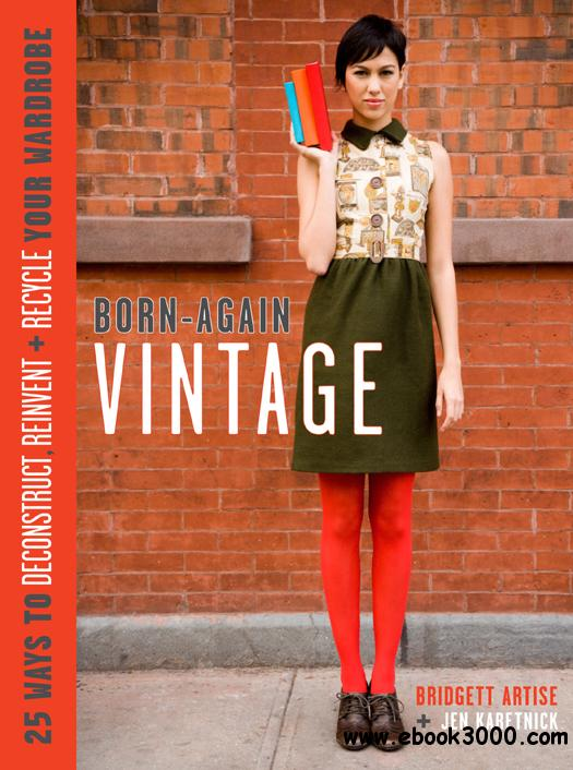 Born-Again Vintage: 25 Ways to Deconstruct, Reinvent, and Recycle Your Wardrobe free download