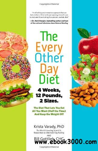 The Every-Other-Day Diet: The Diet That Lets You Eat All You Want (Half the Time) and Keep the Weight Off free download