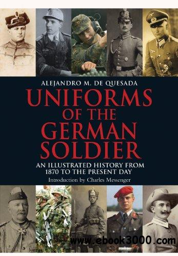 Uniforms of the German Solider: An Illustrated History from 1870 to the Present Day free download