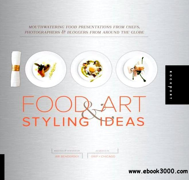 1,000 Food Art and Styling Ideas. Mouthwatering Food Presentations from Chefs, Photographers, and Bloggers download dree
