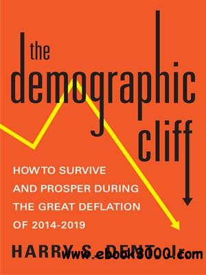 The Demographic Cliff: How to Survive and Prosper During the Great Deflation of 2014-2019 free download