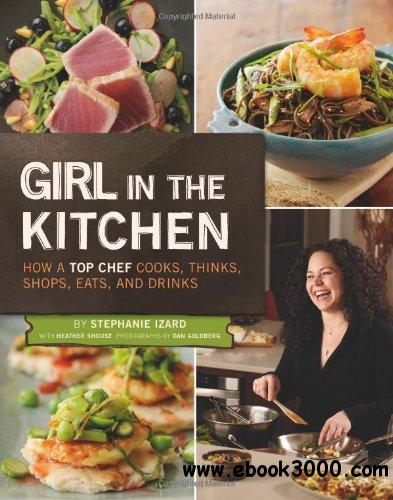 Girl in the Kitchen: How a Top Chef Cooks, Thinks, Shops, Eats and Drinks free download