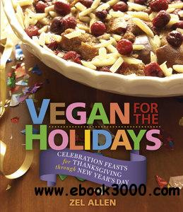 Vegan for the Holidays: Celebration Feasts for Thanksgiving Through New Year's Day free download
