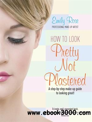 How to Look Pretty Not Plastered: A Step-by Step Make-up Guide to Looking Great! free download