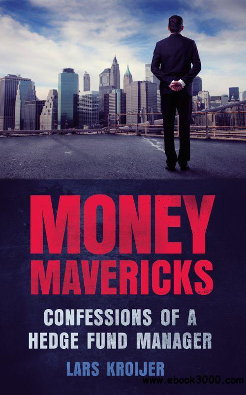 Money Mavericks: Confessions of a Hedge Fund Manager (2nd Edition) free download