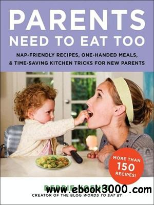 Parents Need to Eat Too: Nap-Friendly Recipes, One-Handed Meals, and Time-Saving Kitchen Tricks for New Parents free download