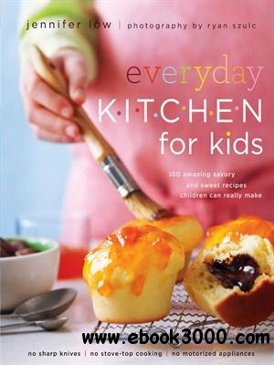 Everyday Kitchen for Kids: 100 Amazing Savory and Sweet Recipes Your Children Can Really Make free download