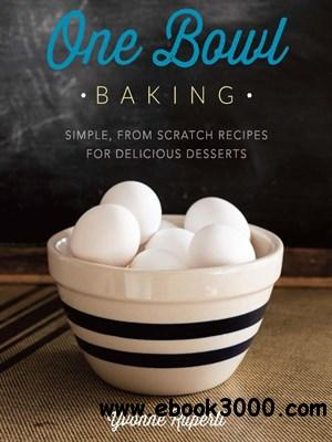 One Bowl Baking: Simple, from Scratch Recipes for Delicious Desserts free download
