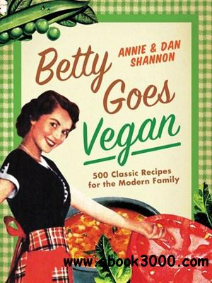 Betty Goes Vegan: 500 Classic Recipes for the Modern Family free download