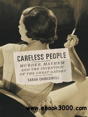 Careless People: Murder, Mayhem, and the Invention of The Great Gatsby free download