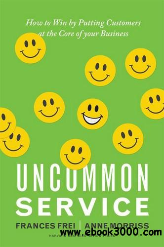 Uncommon Service: How to Win by Putting Customers at the Core of Your Business free download