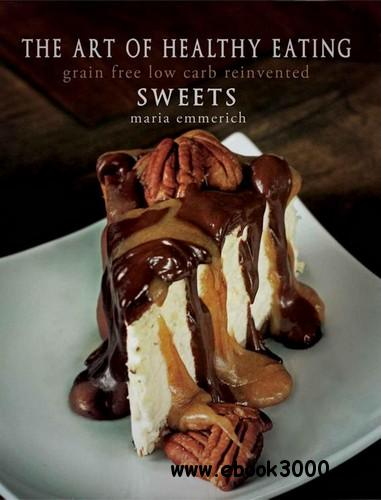 The Art of Healthy Eating - Sweets: grain free low carb reinvented free download