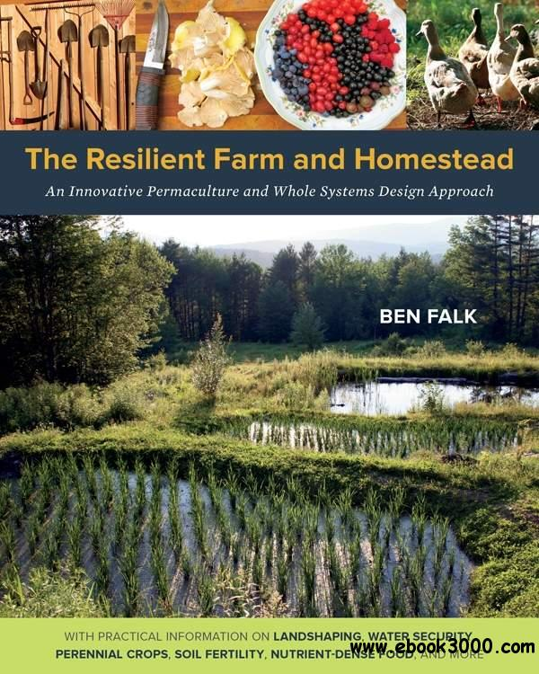 The Resilient Farm and Homestead: An Innovative Permaculture and Whole Systems Design Approach free download