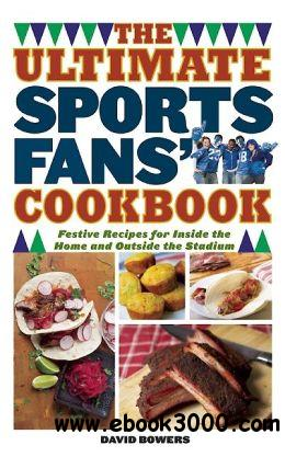 The Ultimate Sports Fans' Cookbook: Festive Recipes for Inside the Home and Outside the Stadium free download