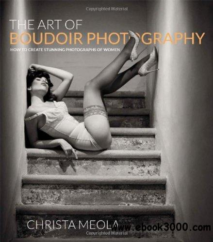 The Art of Boudoir Photography: How to Create Stunning Photographs of Women free download