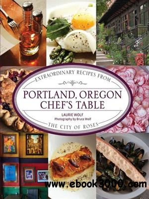 Portland, Oregon Chef's Table: Extraordinary Recipes from the City of Roses free download