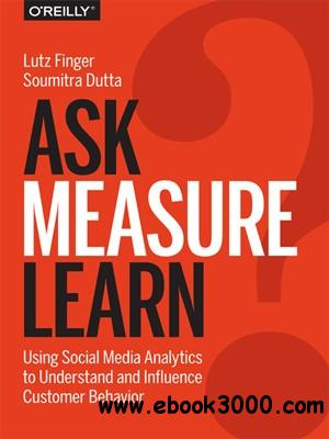 Ask, Measure, Learn: Using Social Media Analytics to Understand and Influence Customer Behavior free download