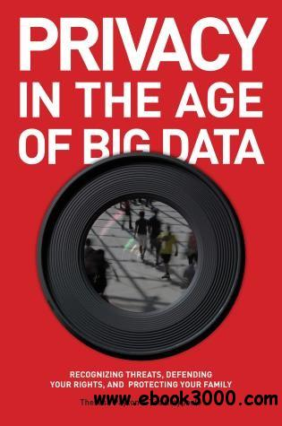 Privacy in the Age of Big data: Recognizing Threats, Defending Your Rights, and Protecting Your Family free download