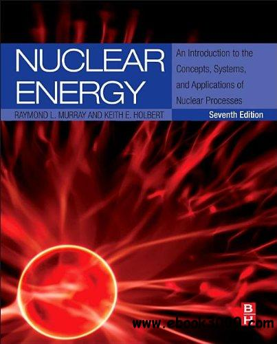 Nuclear Energy: An Introduction to the Concepts, Systems, and Applications of Nuclear Processes, 7th edition free download