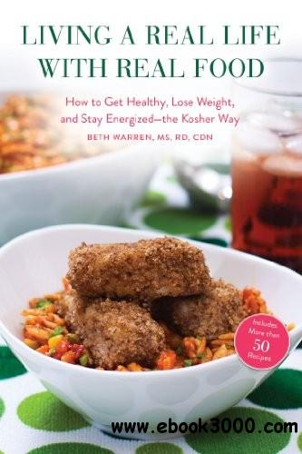 Living a Real Life with Real Food: How to Get Healthy, Lose Weight, and Stay Energizedthe Kosher Way free download