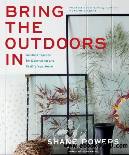 Bring the Outdoors In: Garden Projects for Decorating and Styling Your Home free download