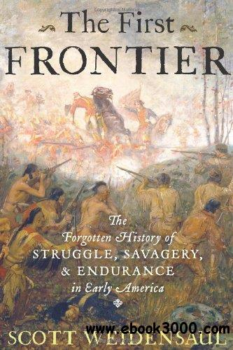 The First Frontier: The Forgotten History of Struggle, Savagery, and Endurance in Early America free download