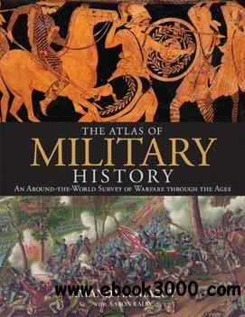 The Atlas of Military History: An Around-the-World Survey of Warfare Through the Ages free download
