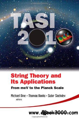 String Theory and Its Applications: TASI 2010: From meV to the Planck Scale free download